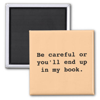 Be careful or you'll end upin my book. magnet