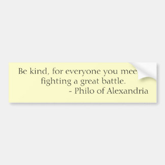 Be kind, for everyone you meet is fighting a gr... bumper sticker