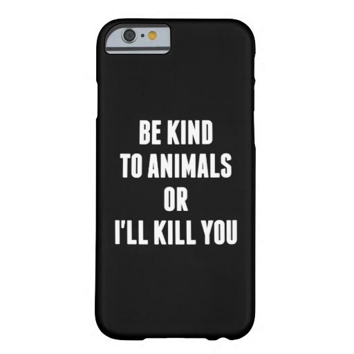 Be Kind to Animals or I'll Kill You iPhone 6 Case
