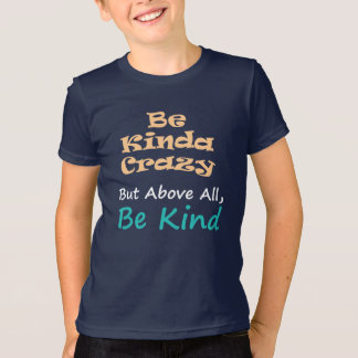 Be kinda crazy but above all be kind T-Shirt