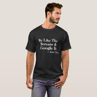 Be Like The Bereans & Google It ~Acts 17:11 Tshirt
