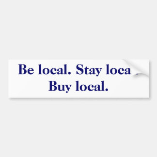 Be local. Stay local. Buy local. Car Bumper Sticker