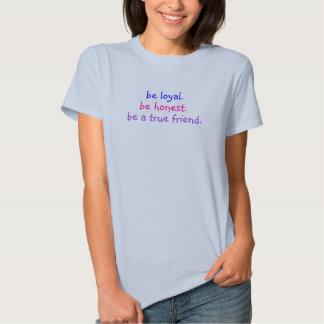 be loyal., be honest., be a true friend. tshirts