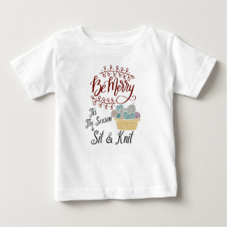 Be Merry Tis the Season to Sit and Knit Baby T-Shirt