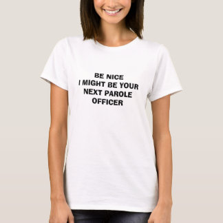 BE NICE I MIGHT BE YOUR NEXT PAROLE OFFICER T-Shirt