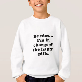 Be Nice Im in Charge of the Happy Pills Sweatshirt