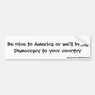 Be nice to America or we'll bring Democracy to ... Bumper Sticker