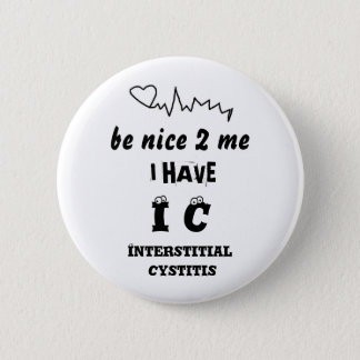BE NICE TO ME I HAVE IC   INTERSTITIAL CYSTITIS 6 CM ROUND BADGE