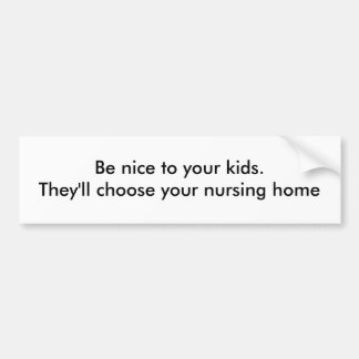 Be nice to your kids. They'll choose your nursi... Bumper Sticker