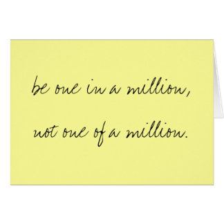 be one in a million,not one of a million. note card