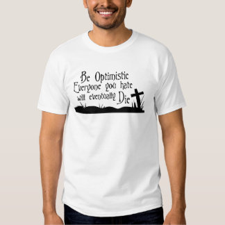 Be Optimistic, Everyone you hate will eventually.. T-shirts