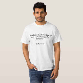 """Be patient and understanding. Life is too short t T-Shirt"