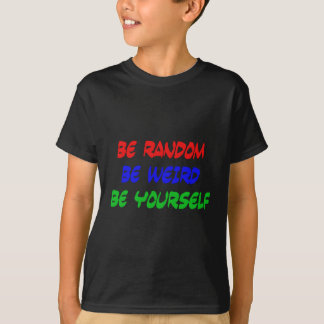 Be Random Be Weird Be Yourself T-Shirt