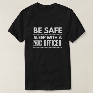 Be safe, sleep with a Police Officer T-Shirt
