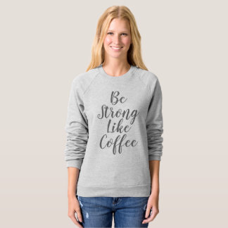 Be Strong Like Coffee Sweatshirt