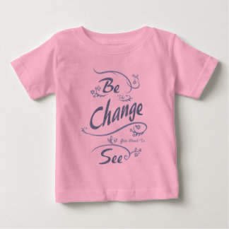 Be The Change You Want To See Baby T-Shirt