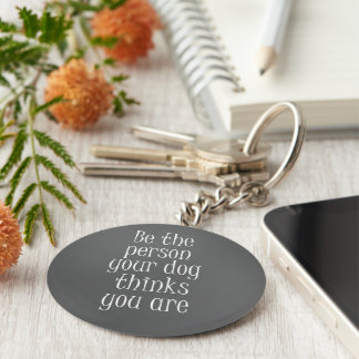 Be the Person your dog thinks you are Quote Key Ring