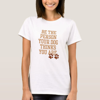 Be the Person your Dog thinks you are Shirts