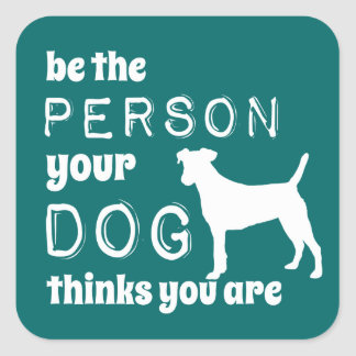 Be The Person Your Dog Thinks You Are Square Sticker