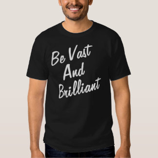 BE VAST AND BRILLIANT TSHIRT