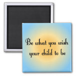 Be what you wish your child to be Magnet