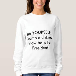 Be yourself Trump did it and now he is President s Sweatshirt