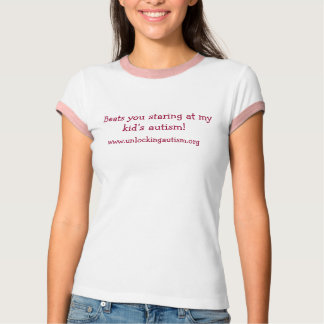 Beats you staring at my kid's autism!, www.unlo... T-Shirt