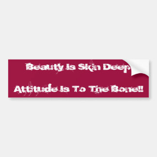 Beauty Is Skin DeepAttitude Is To The Bone!! Bumper Sticker