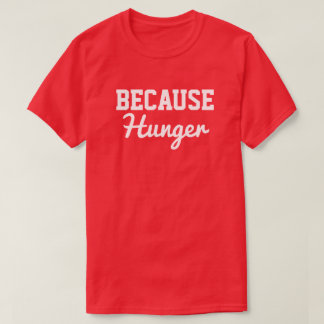 Because Hunger T-Shirt