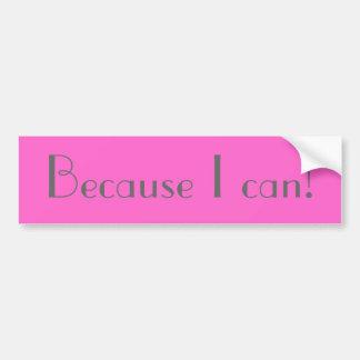 Because I can! Bumper Sticker