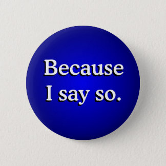 Because I Say So 6 Cm Round Badge
