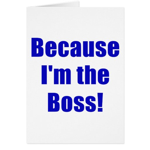 Because Im the Boss Greeting Card