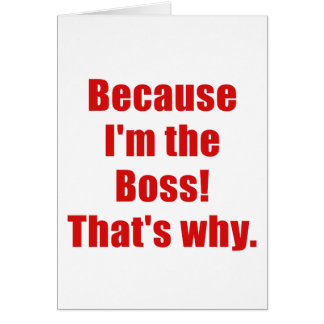 Because Im the Boss Thats Why Card