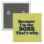 Because I'm the boss, that's why. Pinback Buttons