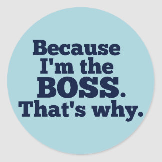 Because I'm the Boss, That's Why Round Sticker