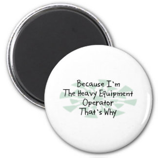 Because I'm the Heavy Equipment Operator Refrigerator Magnets