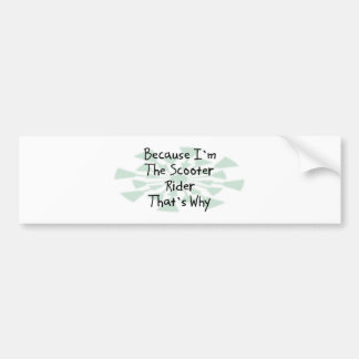 Because I'm the Scooter Rider Bumper Sticker