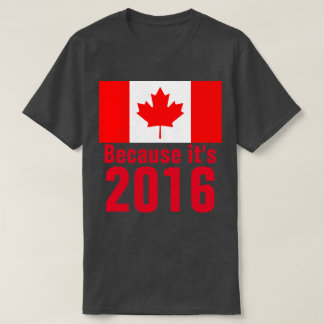 Because it's 2016 CANADA T-Shirt