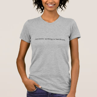 ...because writing is hardcore. T-Shirt