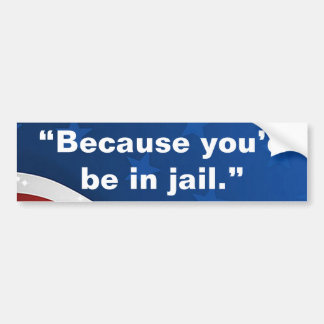 """""""Because you'd be in jail."""" Bumper Sticker"""