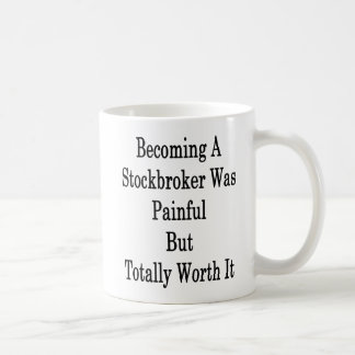 Becoming A Stockbroker Was Painful But Totally Wor Coffee Mug