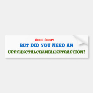Beep Beep!, BUT DID YOU NEED AN, UPPERECTALCRAN... Bumper Sticker
