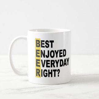 Beer Best Enjoyed Everyday Right? Coffee Mug