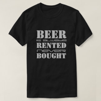 Beer is Always Rented Never Bought T-Shirt