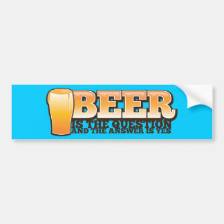 BEER IS THE QUESTION and the answer is YES! Car Bumper Sticker