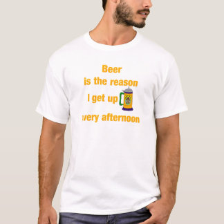 Beer is the reason I get up every afternoon #2 T-Shirt