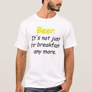Beer. It's not just for breakfast any more. T-Shirt