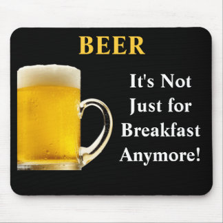 BEER, It's Not Just  for Breakfast Anymore! Mouse Pad