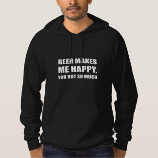 Beer Makes Me Happy You Not So Much Funny Hoodie