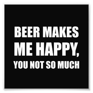 Beer Makes Me Happy You Not So Much Funny Photo Print